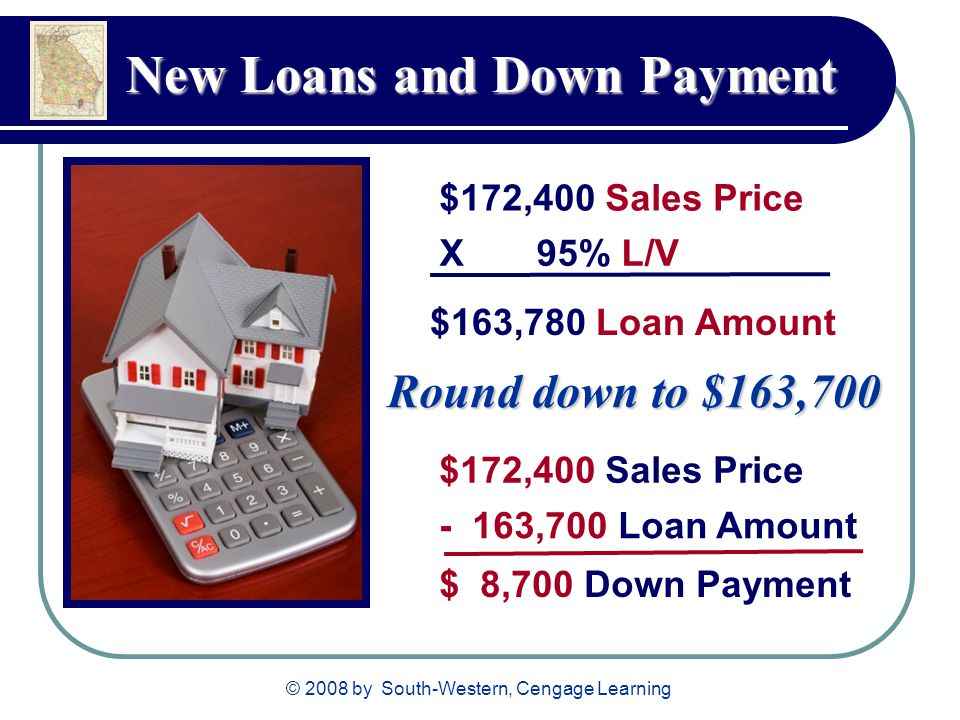 © 2008 by South-Western, Cengage Learning New Loans and Down Payment $172,400 Sales Price X 95% L/V $163,780 Loan Amount $172,400 Sales Price - 163,70