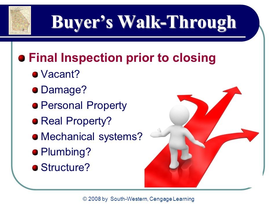 © 2008 by South-Western, Cengage Learning Buyer's Walk-Through Buyer's Walk-Through Final Inspection prior to closing Vacant? Damage? Personal Propert