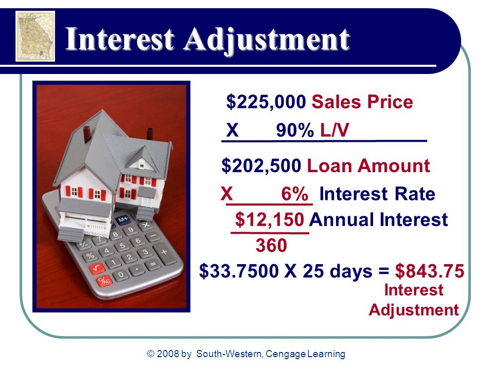 © 2008 by South-Western, Cengage Learning Interest Adjustment $225,000 Sales Price X 90% L/V $202,500 Loan Amount X 6% Interest Rate $12,150 Annual Interest 360 $ X 25 days = $ Interest Adjustment