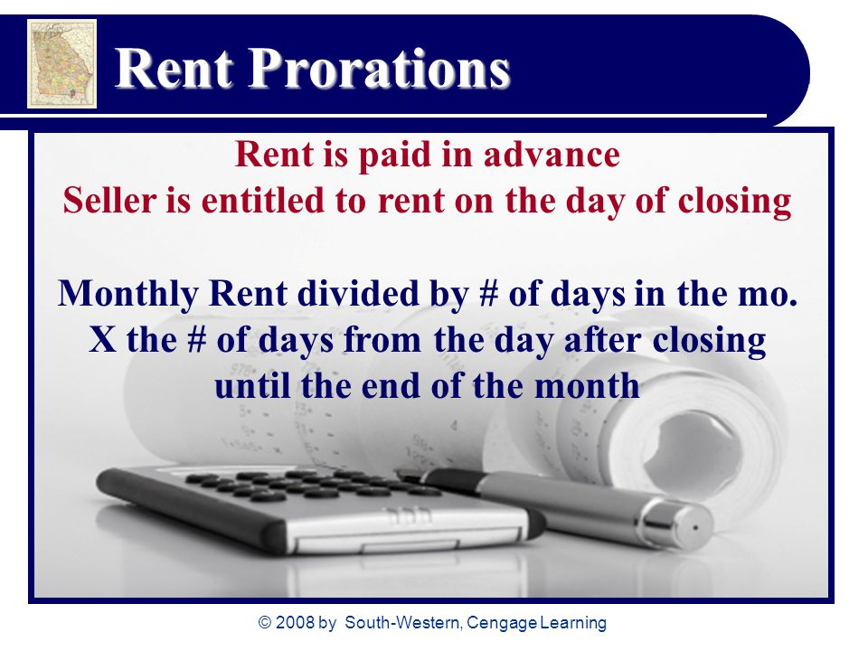 © 2008 by South-Western, Cengage Learning Rent Prorations Rent is paid in advance Seller is entitled to rent on the day of closing Monthly Rent divide