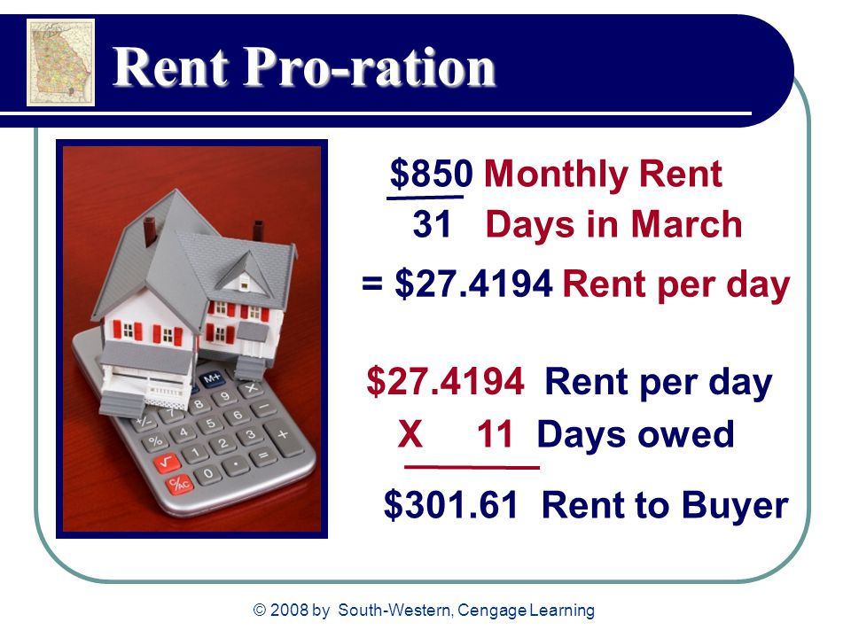© 2008 by South-Western, Cengage Learning Rent Pro-ration $850 Monthly Rent 31 Days in March $27.4194 Rent per day X 11 Days owed $301.61 Rent to Buye