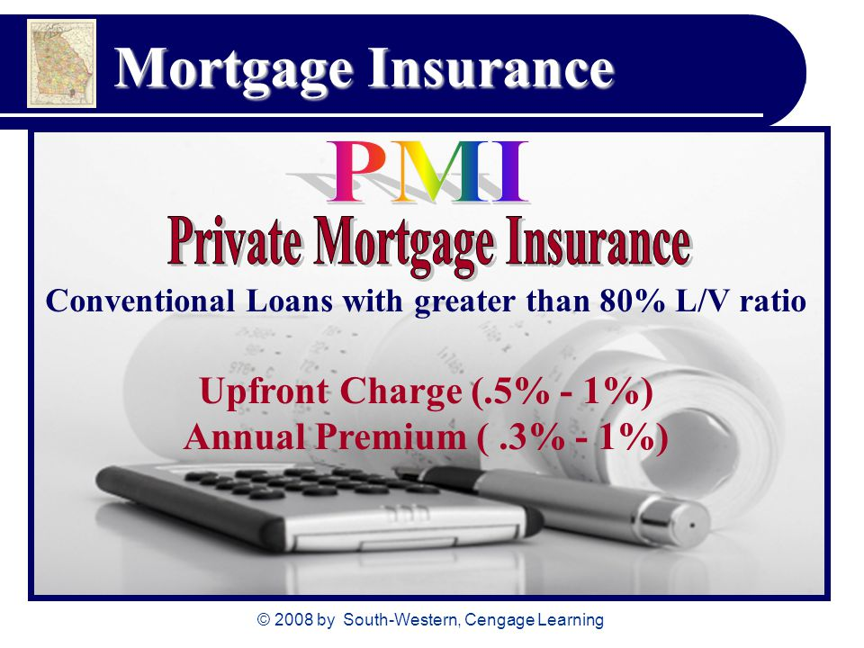 © 2008 by South-Western, Cengage Learning Mortgage Insurance Conventional Loans with greater than 80% L/V ratio Upfront Charge (.5% - 1%) Annual Premium (.3% - 1%)