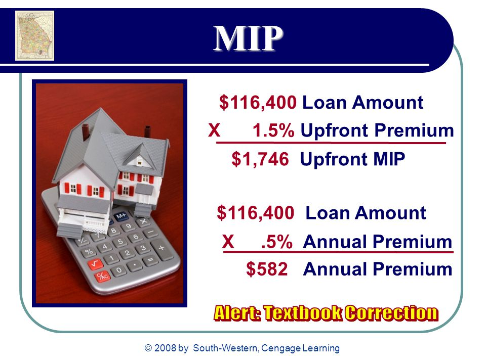© 2008 by South-Western, Cengage Learning MIP $116,400 Loan Amount X 1.5% Upfront Premium $1,746 Upfront MIP $116,400 Loan Amount X.5% Annual Premium