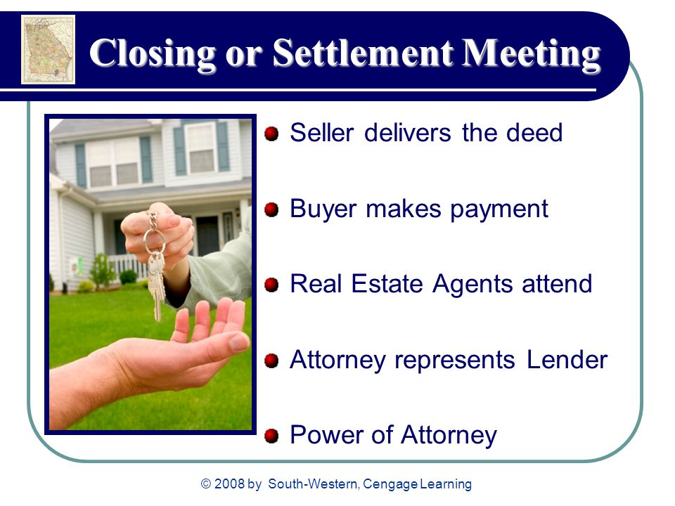 © 2008 by South-Western, Cengage Learning Closing or Settlement Meeting Seller delivers the deed Buyer makes payment Real Estate Agents attend Attorne
