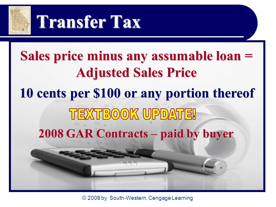© 2008 by South-Western, Cengage Learning Transfer Tax Sales price minus any assumable loan = Adjusted Sales Price 10 cents per $100 or any portion th