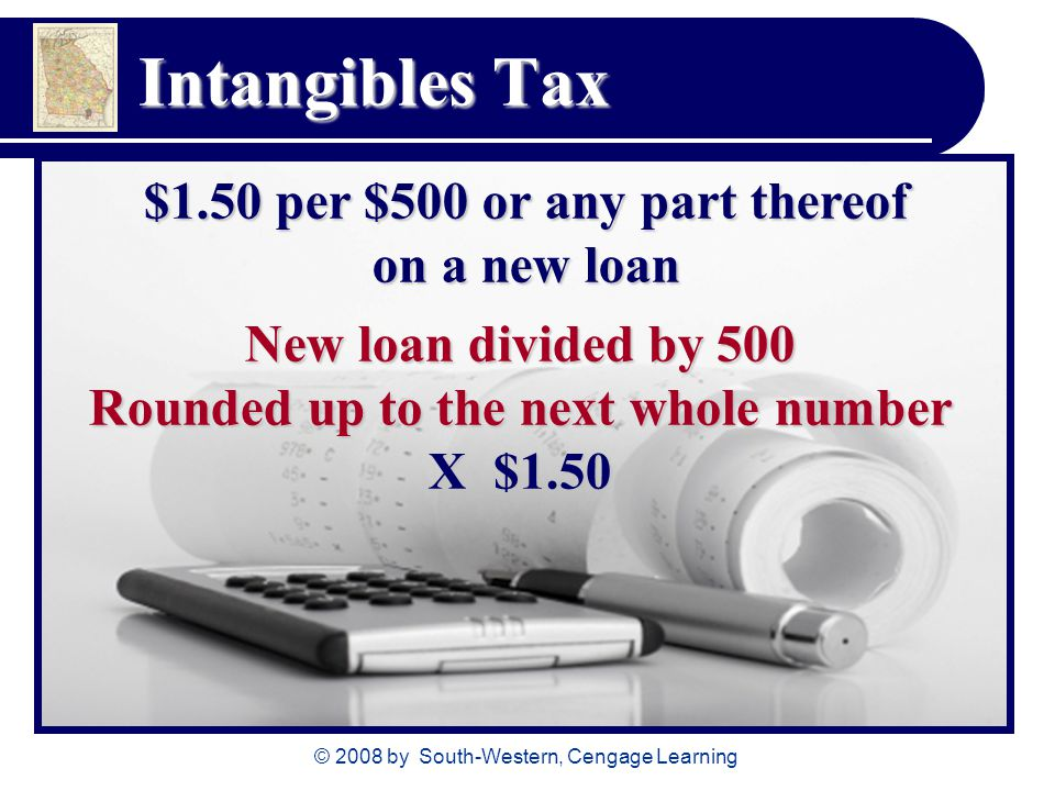 © 2008 by South-Western, Cengage Learning Intangibles Tax New loan divided by 500 Rounded up to the next whole number X $1.50 $1.50 per $500 or any part thereof on a new loan