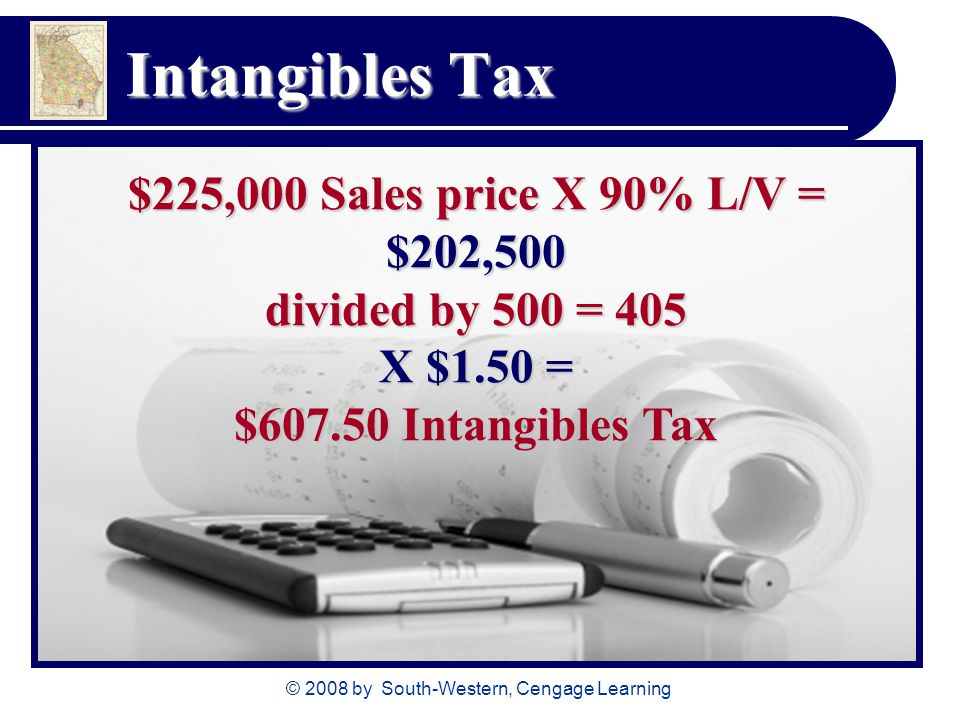© 2008 by South-Western, Cengage Learning Intangibles Tax $225,000 Sales price X 90% L/V = $202,500 divided by 500 = 405 X $1.50 = $607.50 Intangibles