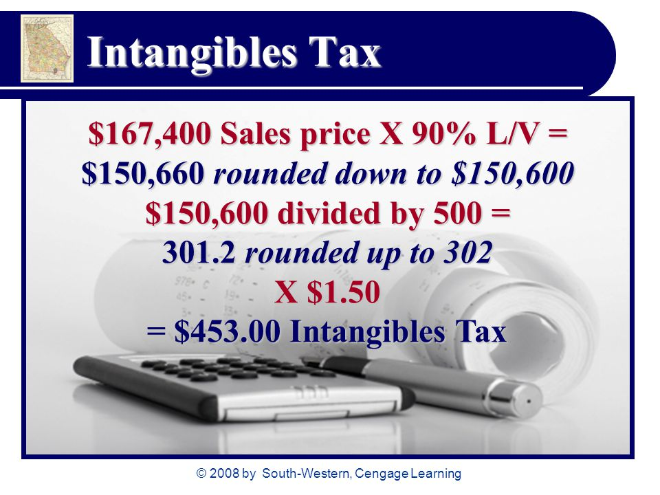 © 2008 by South-Western, Cengage Learning Intangibles Tax $167,400 Sales price X 90% L/V = $150,660 rounded down to $150,600 $150,600 divided by 500 =