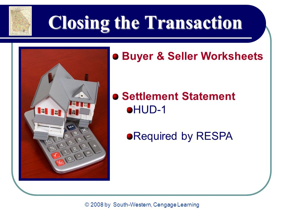 © 2008 by South-Western, Cengage Learning Closing the Transaction Buyer & Seller Worksheets Settlement Statement HUD-1 Required by RESPA