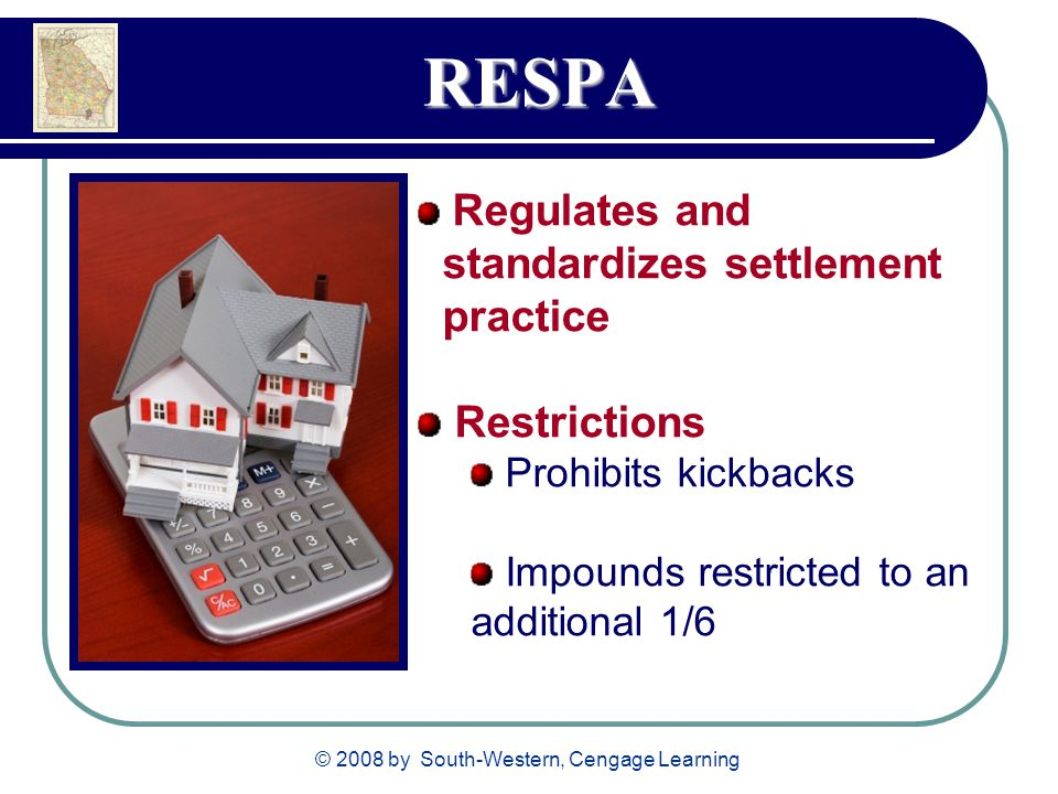 © 2008 by South-Western, Cengage Learning RESPA Regulates and standardizes settlement practice Restrictions Prohibits kickbacks Impounds restricted to an additional 1/6