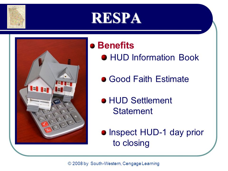 © 2008 by South-Western, Cengage Learning RESPA Benefits HUD Information Book Good Faith Estimate HUD Settlement Statement Inspect HUD-1 day prior to closing