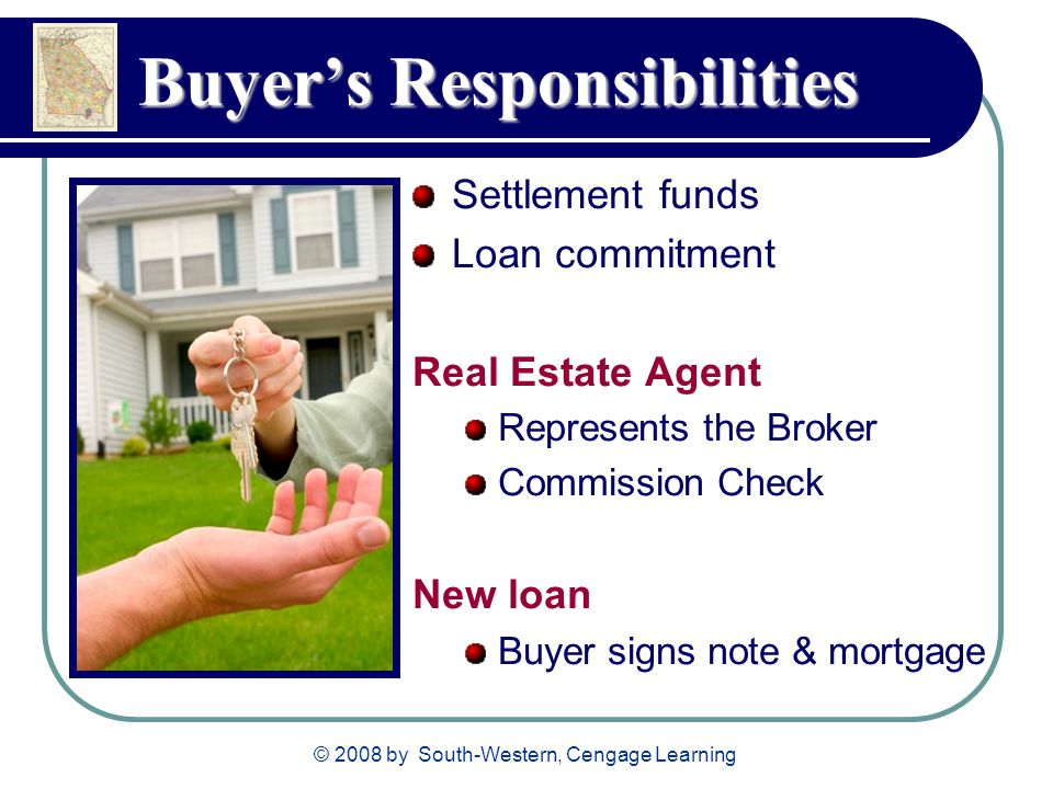 © 2008 by South-Western, Cengage Learning Buyer's Responsibilities Settlement funds Loan commitment Real Estate Agent Represents the Broker Commission Check New loan Buyer signs note & mortgage