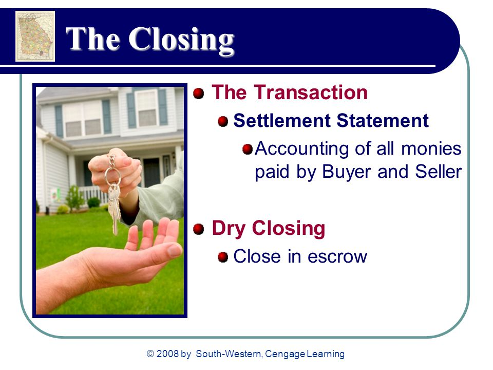© 2008 by South-Western, Cengage Learning The Closing The Transaction Settlement Statement Accounting of all monies paid by Buyer and Seller Dry Closi