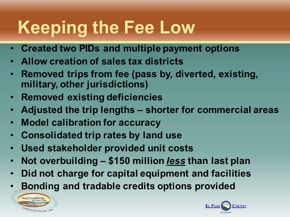 Keeping the Fee Low Created two PIDs and multiple payment options Allow creation of sales tax districts Removed trips from fee (pass by, diverted, existing, military, other jurisdictions) Removed existing deficiencies Adjusted the trip lengths – shorter for commercial areas Model calibration for accuracy Consolidated trip rates by land use Used stakeholder provided unit costs Not overbuilding – $150 million less than last plan Did not charge for capital equipment and facilities Bonding and tradable credits options provided