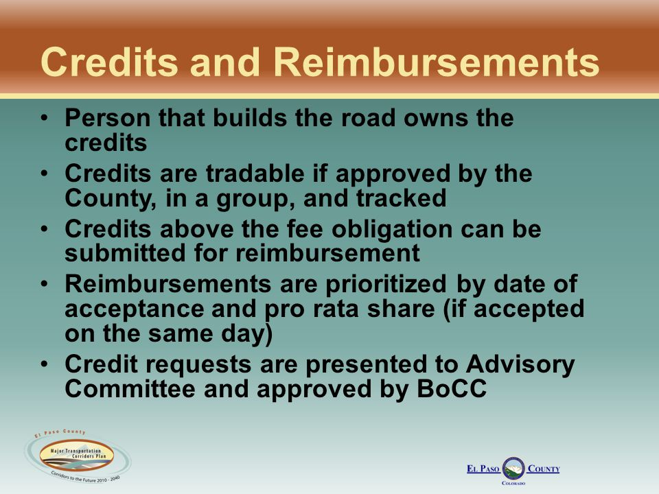 Credits and Reimbursements Person that builds the road owns the credits Credits are tradable if approved by the County, in a group, and tracked Credits above the fee obligation can be submitted for reimbursement Reimbursements are prioritized by date of acceptance and pro rata share (if accepted on the same day) Credit requests are presented to Advisory Committee and approved by BoCC