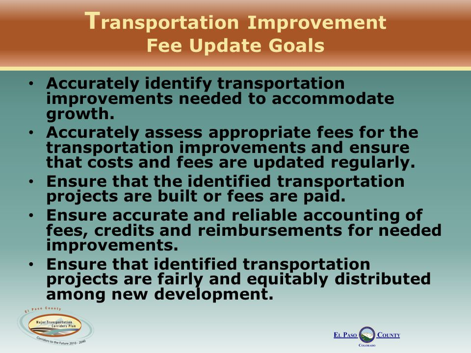T ransportation Improvement Fee Update Goals Accurately identify transportation improvements needed to accommodate growth.