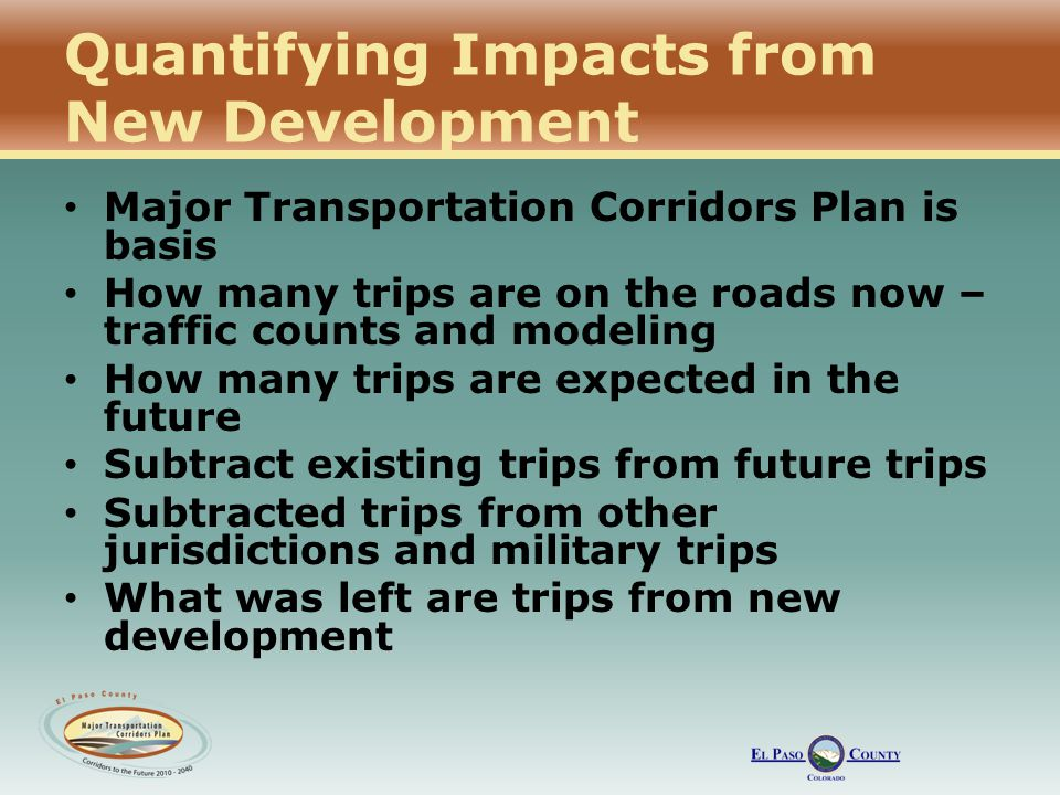 Quantifying Impacts from New Development Major Transportation Corridors Plan is basis How many trips are on the roads now – traffic counts and modeling How many trips are expected in the future Subtract existing trips from future trips Subtracted trips from other jurisdictions and military trips What was left are trips from new development