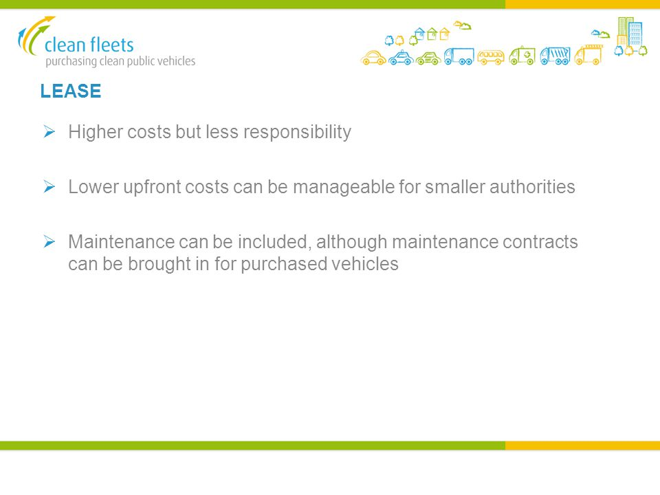 LEASE  Higher costs but less responsibility  Lower upfront costs can be manageable for smaller authorities  Maintenance can be included, although maintenance contracts can be brought in for purchased vehicles