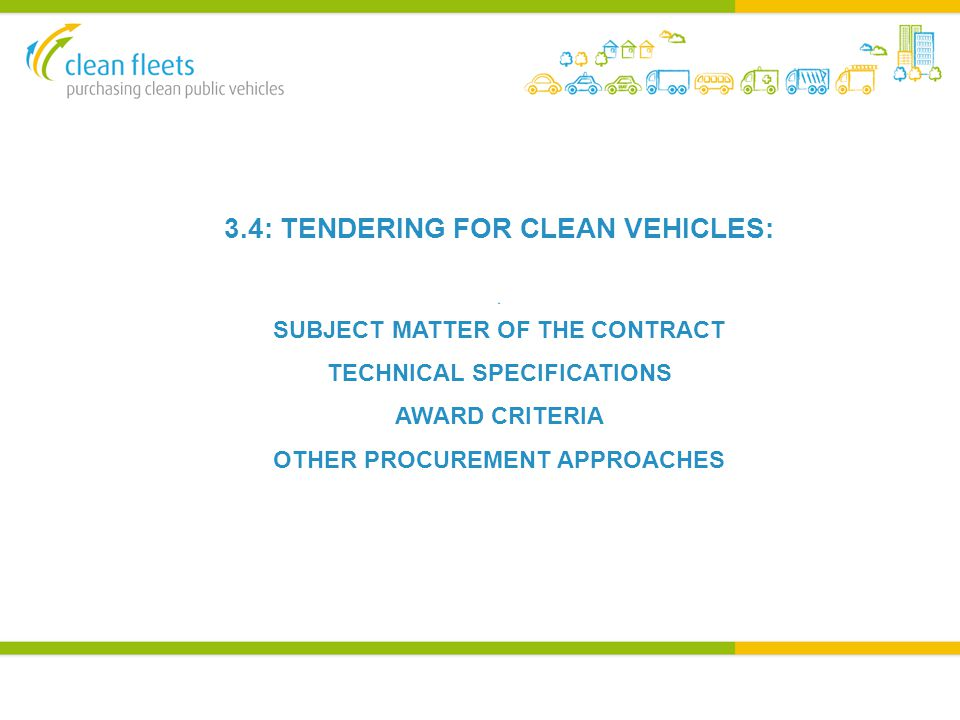 3.4: TENDERING FOR CLEAN VEHICLES: A SUBJECT MATTER OF THE CONTRACT TECHNICAL SPECIFICATIONS AWARD CRITERIA OTHER PROCUREMENT APPROACHES