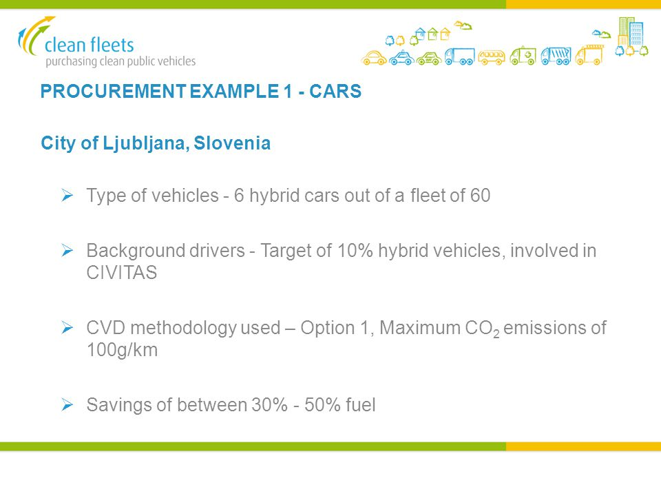 PROCUREMENT EXAMPLE 1 - CARS City of Ljubljana, Slovenia  Type of vehicles - 6 hybrid cars out of a fleet of 60  Background drivers - Target of 10% hybrid vehicles, involved in CIVITAS  CVD methodology used – Option 1, Maximum CO 2 emissions of 100g/km  Savings of between 30% - 50% fuel