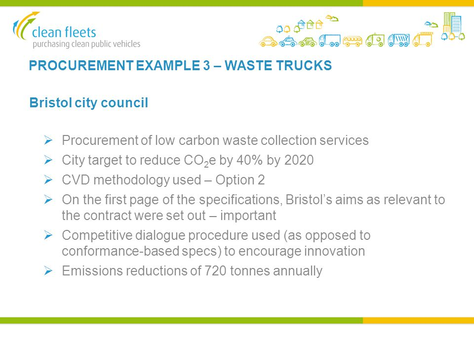 PROCUREMENT EXAMPLE 3 – WASTE TRUCKS Bristol city council  Procurement of low carbon waste collection services  City target to reduce CO 2 e by 40% by 2020  CVD methodology used – Option 2  On the first page of the specifications, Bristol's aims as relevant to the contract were set out – important  Competitive dialogue procedure used (as opposed to conformance-based specs) to encourage innovation  Emissions reductions of 720 tonnes annually