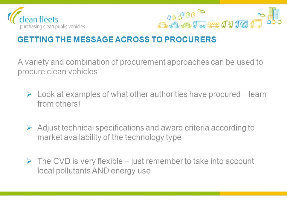 GETTING THE MESSAGE ACROSS TO PROCURERS A variety and combination of procurement approaches can be used to procure clean vehicles:  Look at examples of what other authorities have procured – learn from others.