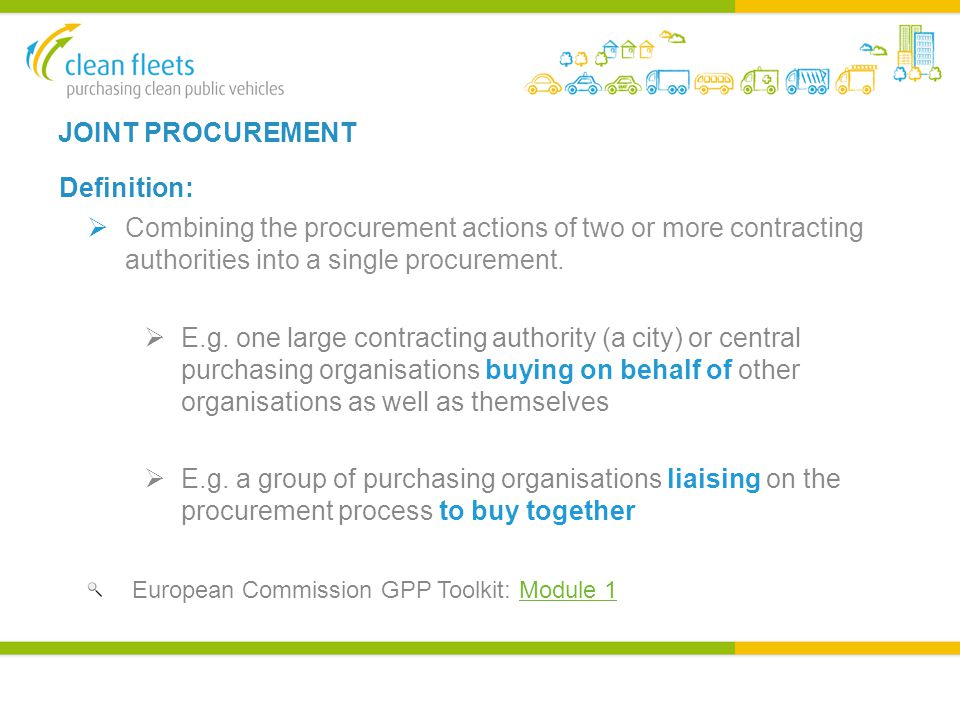 JOINT PROCUREMENT Definition:  Combining the procurement actions of two or more contracting authorities into a single procurement.  E.g. one large c