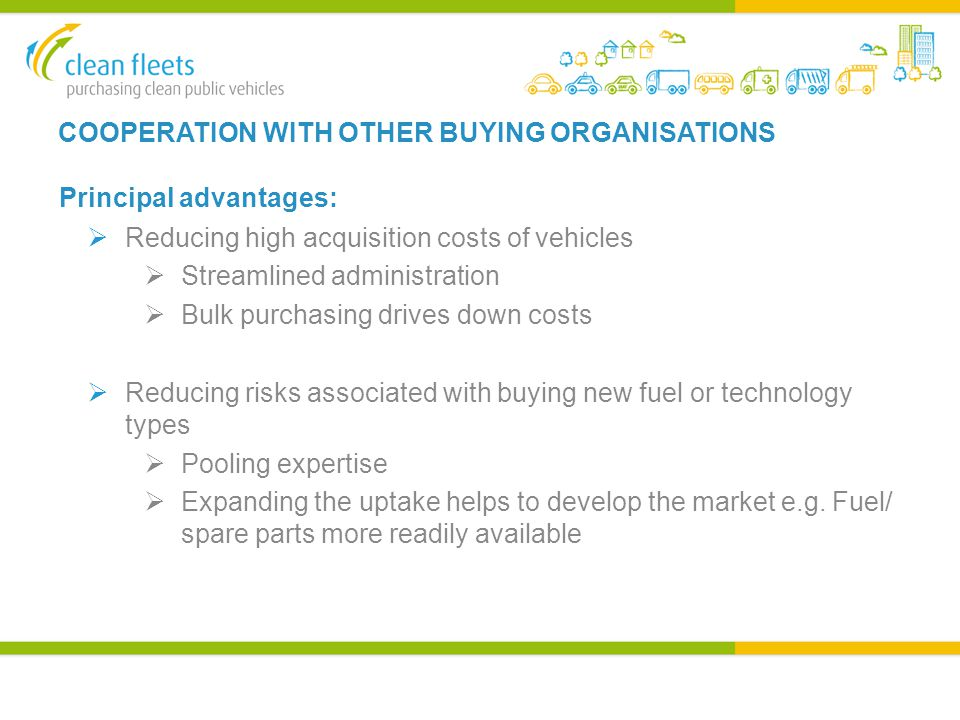 COOPERATION WITH OTHER BUYING ORGANISATIONS Principal advantages:  Reducing high acquisition costs of vehicles  Streamlined administration  Bulk purchasing drives down costs  Reducing risks associated with buying new fuel or technology types  Pooling expertise  Expanding the uptake helps to develop the market e.g.