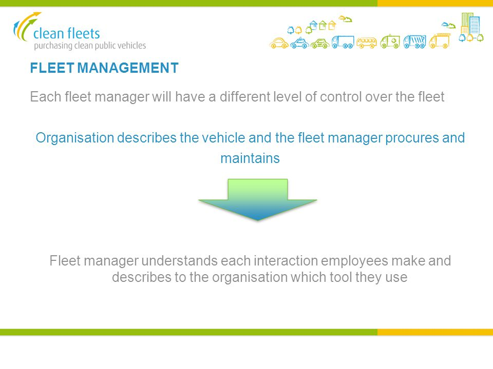 FLEET MANAGEMENT Each fleet manager will have a different level of control over the fleet Organisation describes the vehicle and the fleet manager procures and maintains Fleet manager understands each interaction employees make and describes to the organisation which tool they use