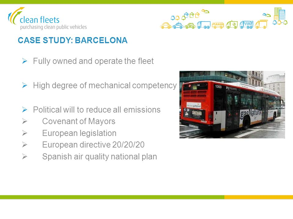 CASE STUDY: BARCELONA  Fully owned and operate the fleet  High degree of mechanical competency  Political will to reduce all emissions  Covenant of Mayors  European legislation  European directive 20/20/20  Spanish air quality national plan