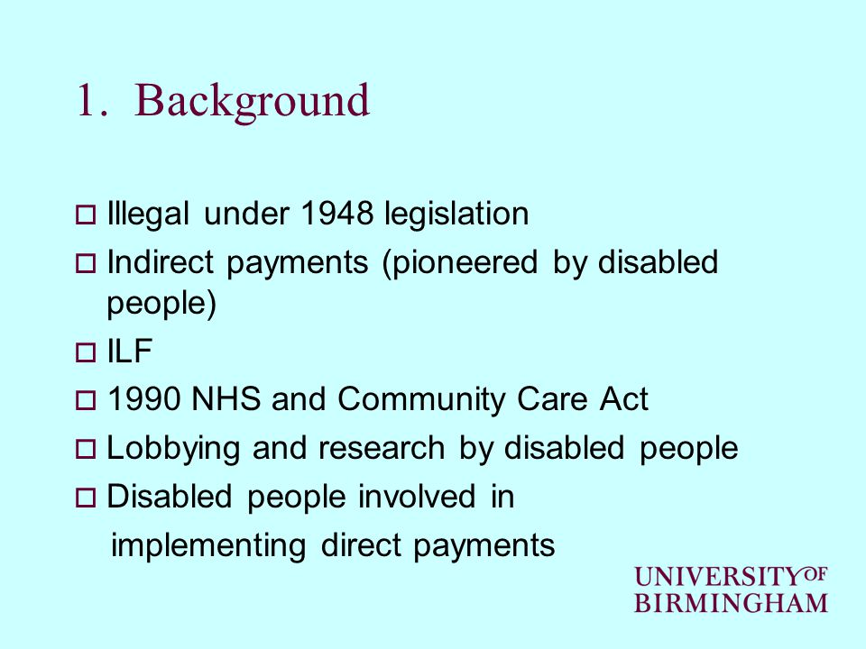 1. Background  Illegal under 1948 legislation  Indirect payments (pioneered by disabled people)  ILF  1990 NHS and Community Care Act  Lobbying a