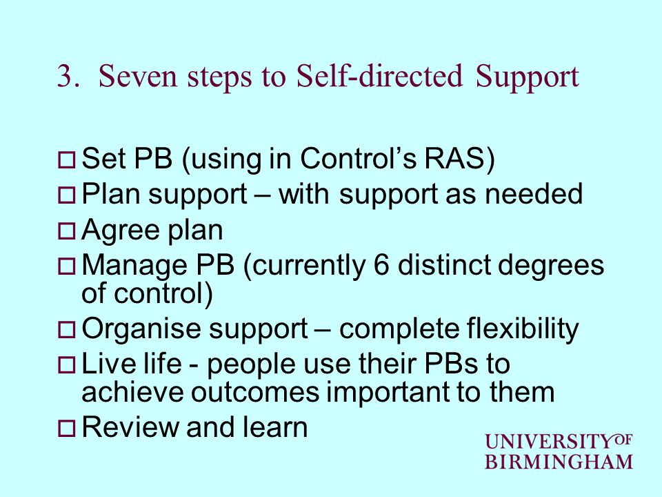 3. Seven steps to Self-directed Support  Set PB (using in Control's RAS)  Plan support – with support as needed  Agree plan  Manage PB (currently