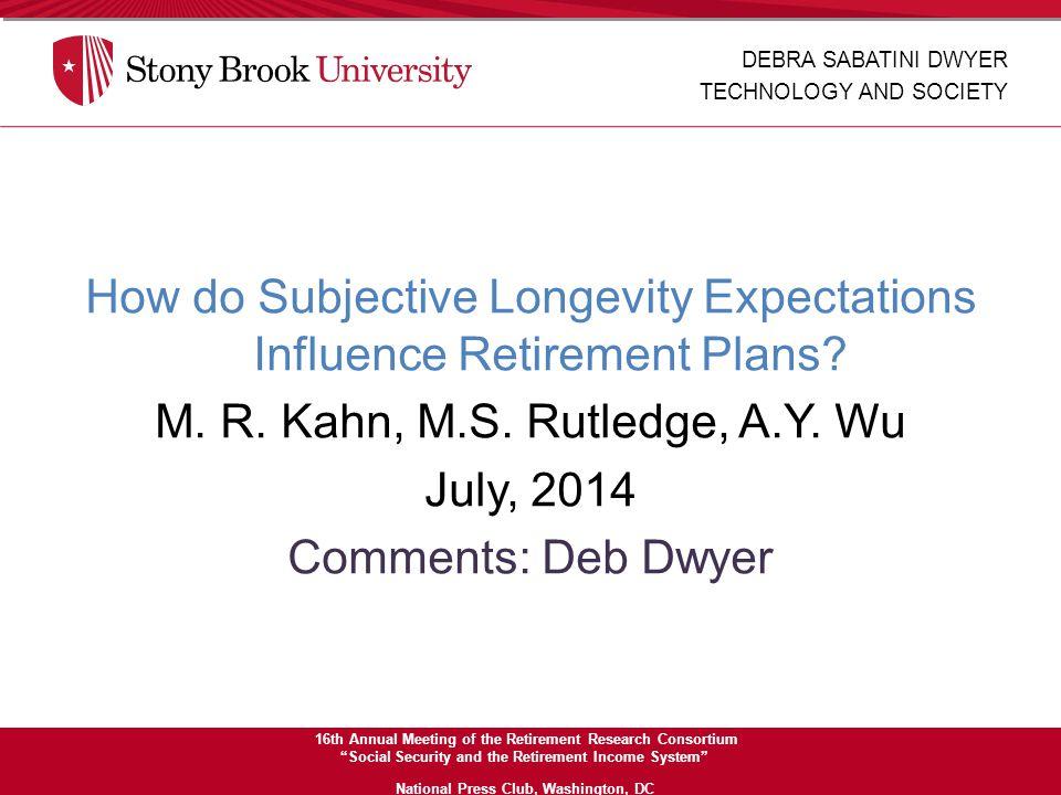 How do Subjective Longevity Expectations Influence Retirement Plans? M. R. Kahn, M.S. Rutledge, A.Y. Wu July, 2014 Comments: Deb Dwyer DEBRA SABATINI