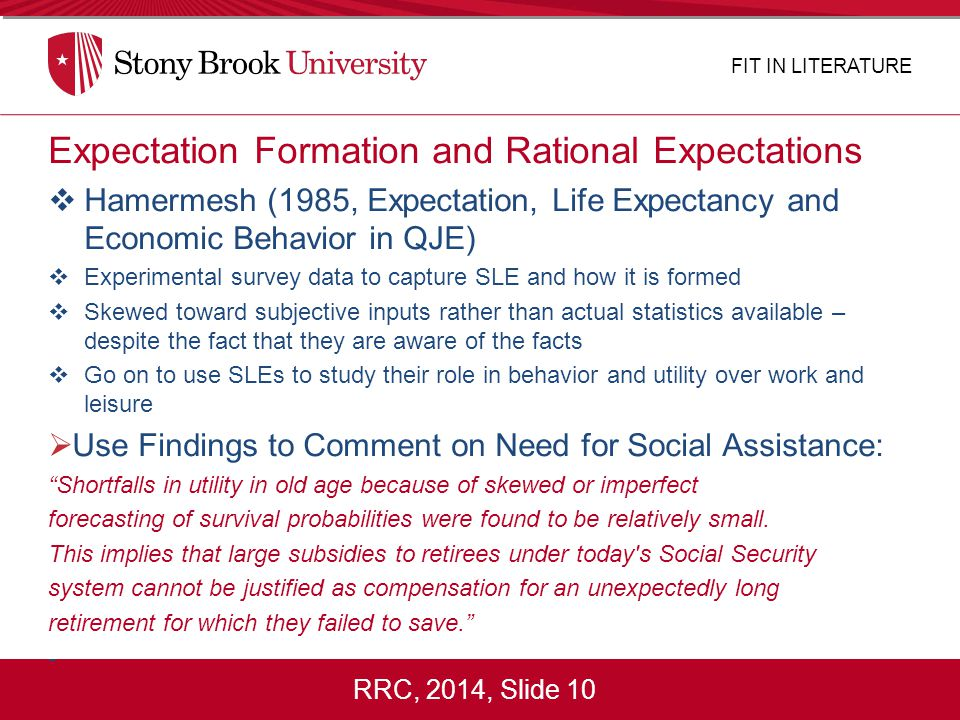 RRC, 2014, Slide 10 Expectation Formation and Rational Expectations  Hamermesh (1985, Expectation, Life Expectancy and Economic Behavior in QJE)  Experimental survey data to capture SLE and how it is formed  Skewed toward subjective inputs rather than actual statistics available – despite the fact that they are aware of the facts  Go on to use SLEs to study their role in behavior and utility over work and leisure  Use Findings to Comment on Need for Social Assistance: Shortfalls in utility in old age because of skewed or imperfect forecasting of survival probabilities were found to be relatively small.
