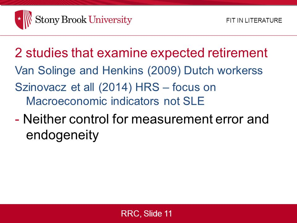 RRC, Slide 11 2 studies that examine expected retirement Van Solinge and Henkins (2009) Dutch workerss Szinovacz et all (2014) HRS – focus on Macroeconomic indicators not SLE - Neither control for measurement error and endogeneity FIT IN LITERATURE