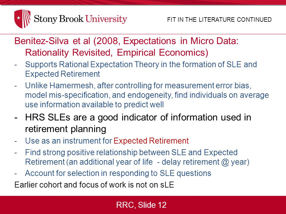 RRC, Slide 12 Benitez-Silva et al (2008, Expectations in Micro Data: Rationality Revisited, Empirical Economics) -Supports Rational Expectation Theory in the formation of SLE and Expected Retirement -Unlike Hamermesh, after controlling for measurement error bias, model mis-specification, and endogeneity, find individuals on average use information available to predict well -HRS SLEs are a good indicator of information used in retirement planning -Use as an instrument for Expected Retirement -Find strong positive relationship between SLE and Expected Retirement (an additional year of life - delay retirement @ year) -Account for selection in responding to SLE questions Earlier cohort and focus of work is not on sLE FIT IN THE LITERATURE CONTINUED