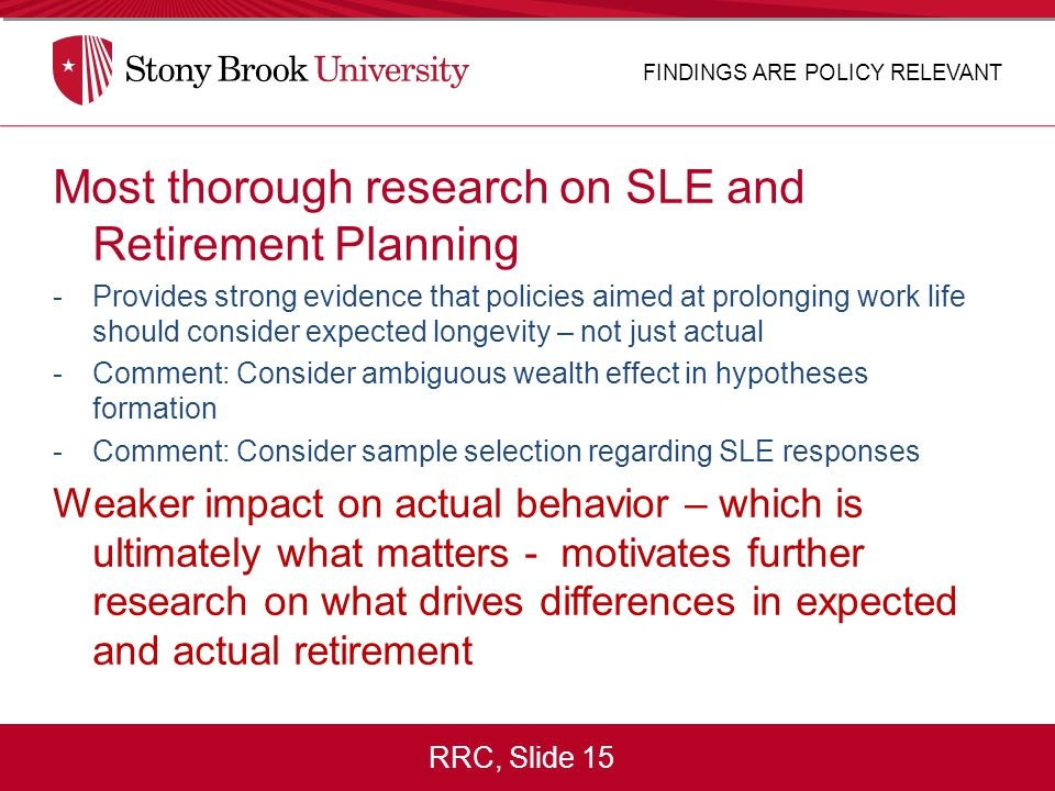 RRC, Slide 15 Most thorough research on SLE and Retirement Planning -Provides strong evidence that policies aimed at prolonging work life should consi