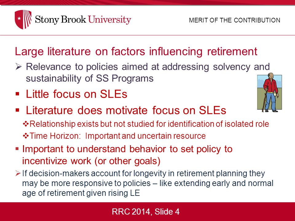 RRC 2014, Slide 4 Large literature on factors influencing retirement  Relevance to policies aimed at addressing solvency and sustainability of SS Programs  Little focus on SLEs  Literature does motivate focus on SLEs  Relationship exists but not studied for identification of isolated role  Time Horizon: Important and uncertain resource  Important to understand behavior to set policy to incentivize work (or other goals)  If decision-makers account for longevity in retirement planning they may be more responsive to policies – like extending early and normal age of retirement given rising LE MERIT OF THE CONTRIBUTION