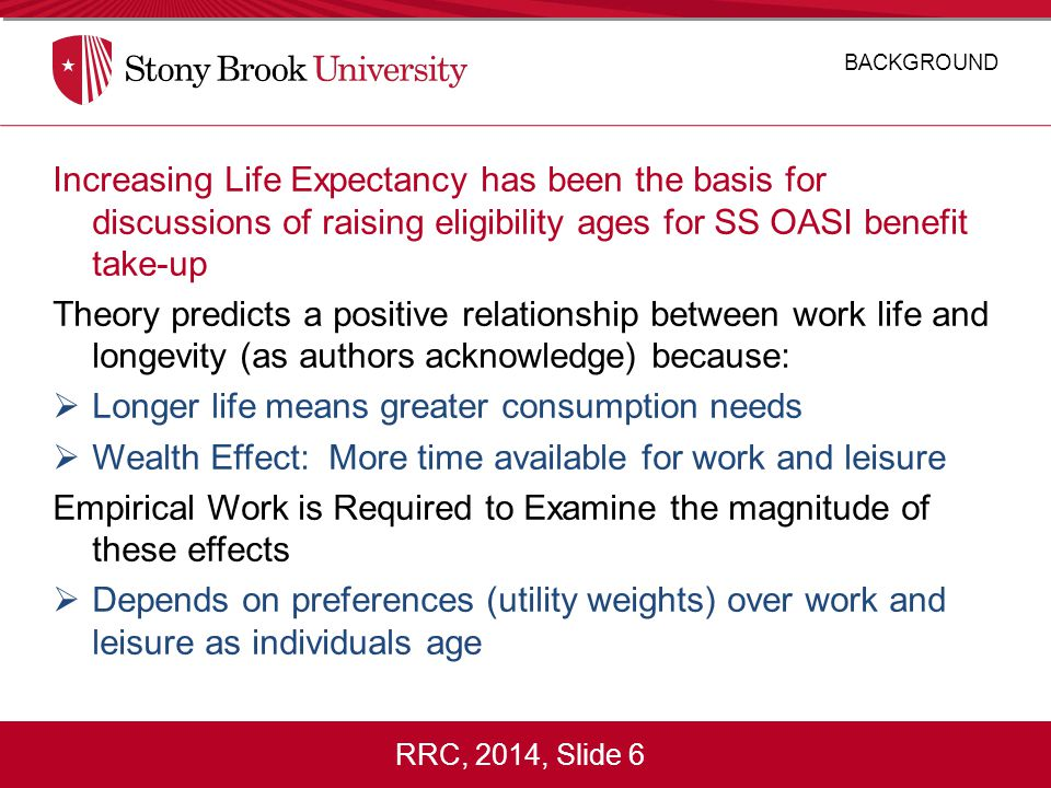 RRC, 2014, Slide 6 Increasing Life Expectancy has been the basis for discussions of raising eligibility ages for SS OASI benefit take-up Theory predicts a positive relationship between work life and longevity (as authors acknowledge) because:  Longer life means greater consumption needs  Wealth Effect: More time available for work and leisure Empirical Work is Required to Examine the magnitude of these effects  Depends on preferences (utility weights) over work and leisure as individuals age BACKGROUND