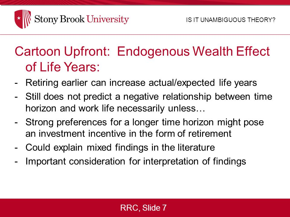 RRC, Slide 7 Cartoon Upfront: Endogenous Wealth Effect of Life Years: -Retiring earlier can increase actual/expected life years -Still does not predict a negative relationship between time horizon and work life necessarily unless… -Strong preferences for a longer time horizon might pose an investment incentive in the form of retirement -Could explain mixed findings in the literature -Important consideration for interpretation of findings IS IT UNAMBIGUOUS THEORY