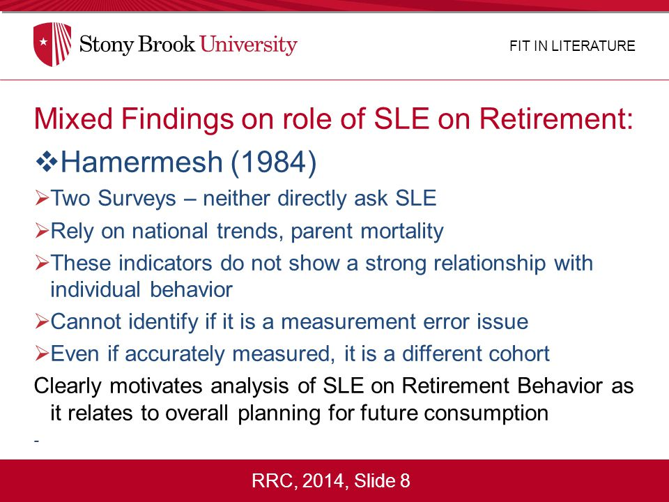 RRC, 2014, Slide 8 Mixed Findings on role of SLE on Retirement:  Hamermesh (1984)  Two Surveys – neither directly ask SLE  Rely on national trends, parent mortality  These indicators do not show a strong relationship with individual behavior  Cannot identify if it is a measurement error issue  Even if accurately measured, it is a different cohort Clearly motivates analysis of SLE on Retirement Behavior as it relates to overall planning for future consumption - FIT IN LITERATURE