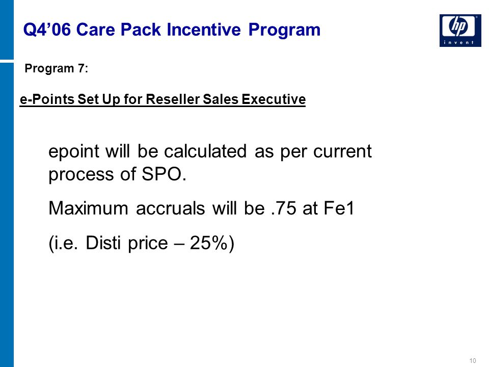 10 e-Points Set Up for Reseller Sales Executive Q4'06 Care Pack Incentive Program epoint will be calculated as per current process of SPO. Maximum acc