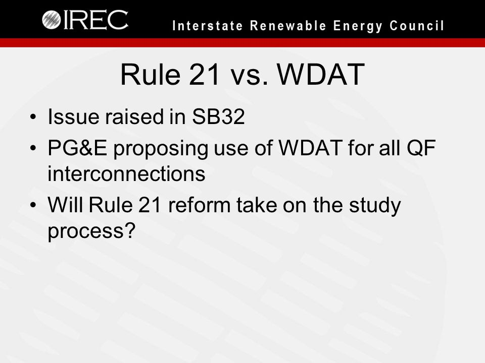 Rule 21 vs. WDAT Issue raised in SB32 PG&E proposing use of WDAT for all QF interconnections Will Rule 21 reform take on the study process?