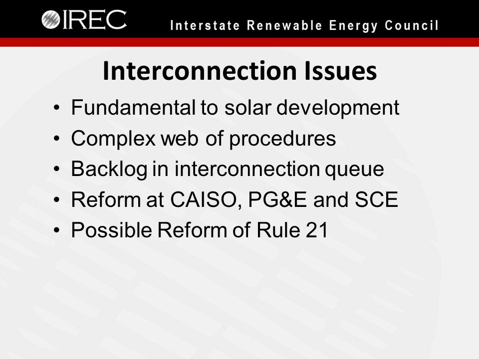 Interconnection Issues Fundamental to solar development Complex web of procedures Backlog in interconnection queue Reform at CAISO, PG&E and SCE Possible Reform of Rule 21