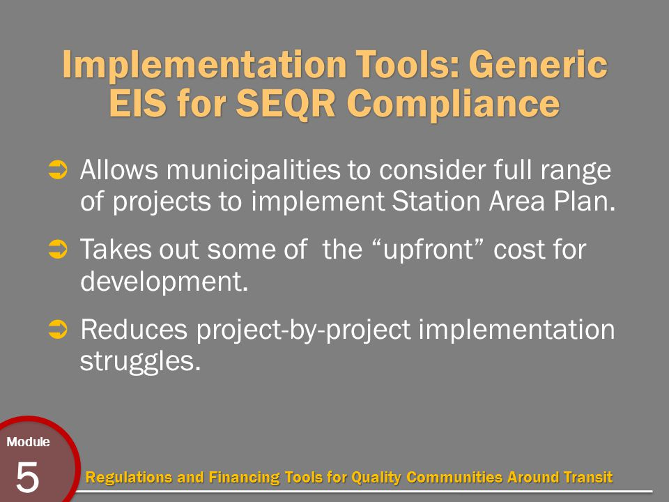 Module 5 Regulations and Financing Tools for Quality Communities Around Transit Implementation Tools: Generic EIS for SEQR Compliance  Allows municipalities to consider full range of projects to implement Station Area Plan.