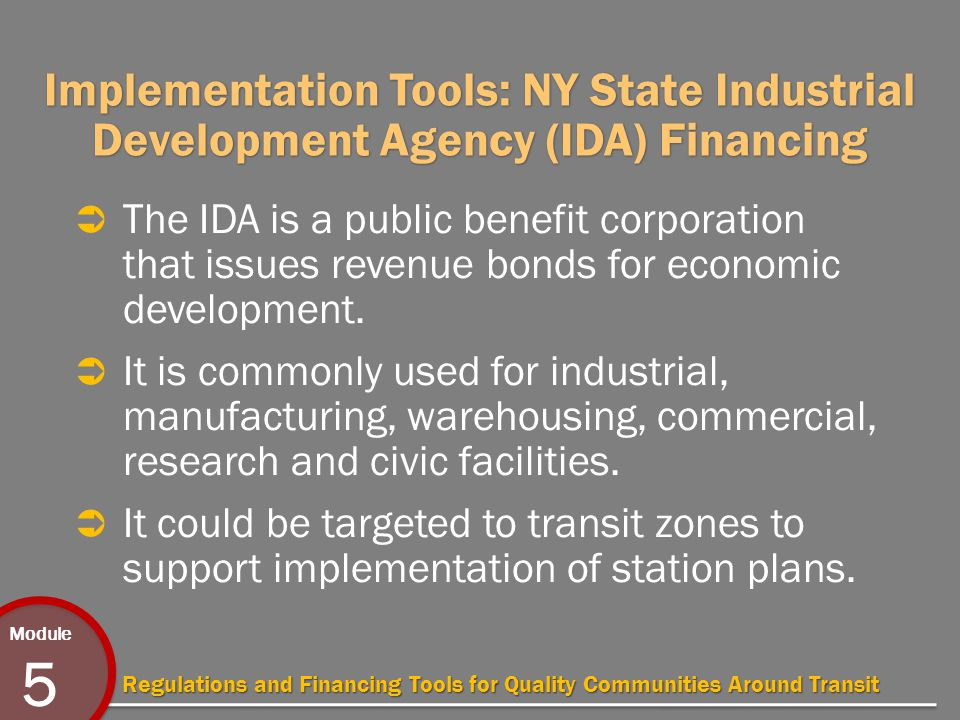 Module 5 Regulations and Financing Tools for Quality Communities Around Transit Implementation Tools: NY State Industrial Development Agency (IDA) Financing  The IDA is a public benefit corporation that issues revenue bonds for economic development.