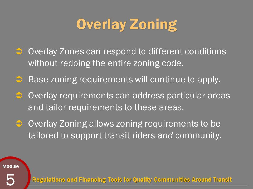 Module 5 Regulations and Financing Tools for Quality Communities Around Transit Overlay Zoning  Overlay Zones can respond to different conditions without redoing the entire zoning code.