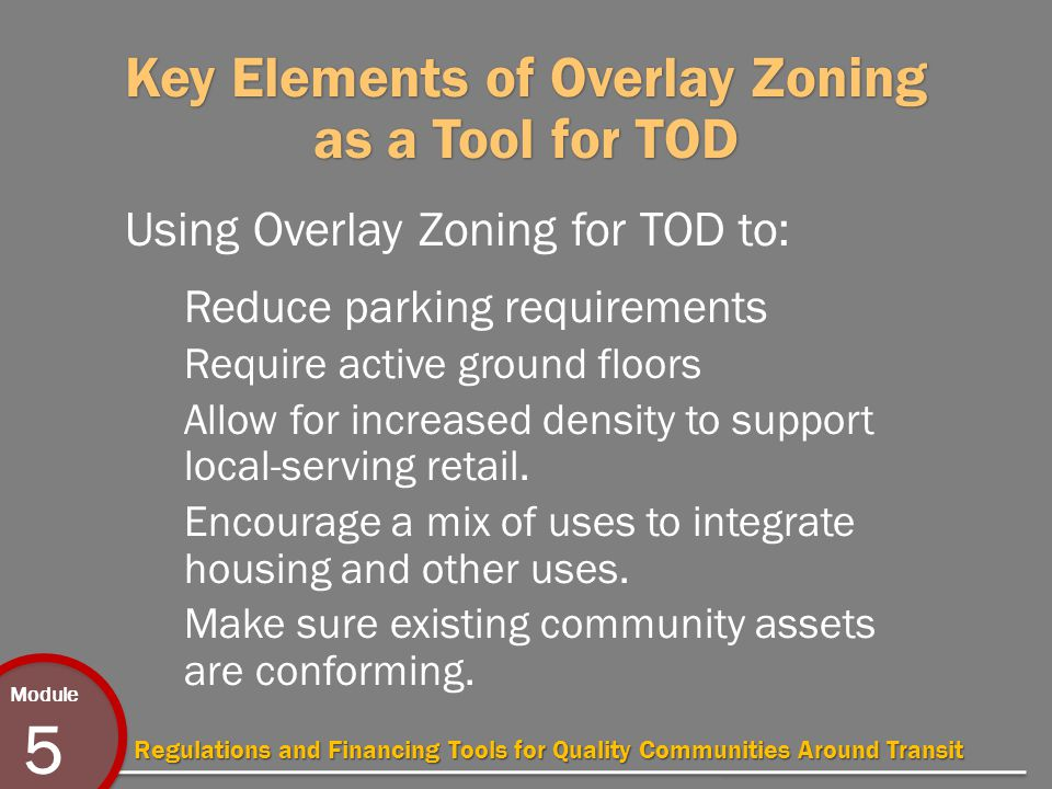 Module 5 Regulations and Financing Tools for Quality Communities Around Transit Key Elements of Overlay Zoning as a Tool for TOD Using Overlay Zoning for TOD to: Reduce parking requirements Require active ground floors Allow for increased density to support local-serving retail.