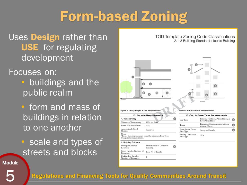 Module 5 Regulations and Financing Tools for Quality Communities Around Transit Form-based Zoning Uses Design rather than USE for regulating development Focuses on: buildings and the public realm form and mass of buildings in relation to one another scale and types of streets and blocks