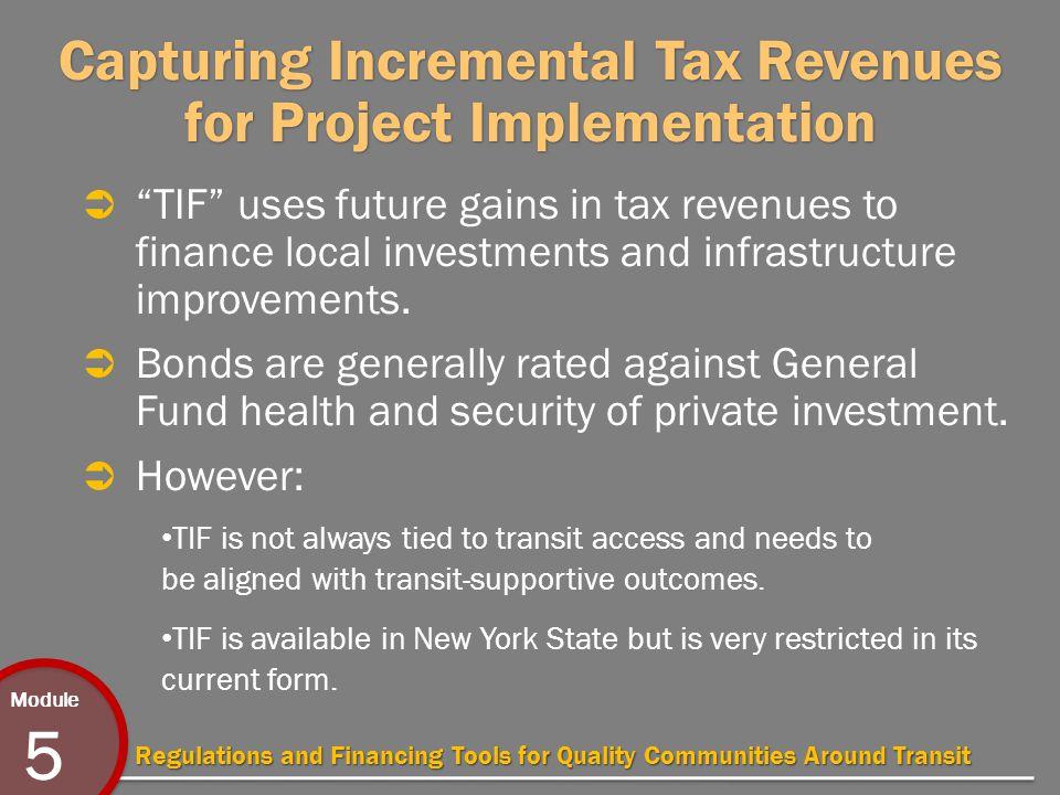 Module 5 Regulations and Financing Tools for Quality Communities Around Transit Capturing Incremental Tax Revenues for Project Implementation  TIF uses future gains in tax revenues to finance local investments and infrastructure improvements.